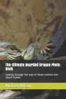 The Ultimate Bearded Dragon Photo Book: Looking through the eyes of these medium-size desert lizards Cover Image
