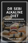 Dr Sebi Alkaline Diet: Step by step user's Manual on How to Balance Your Body pH Level & Naturally Lose Weight, Using Dr Sebi's Recipes. Cover Image