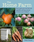 The Home Farm: How to grow your own fruit and vegetables and keep animals and bees in your backyard Cover Image