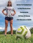 Book Fotografico In Alta Risoluzione Contenente 70 Foto Di Donne Che Giocano a Calcio: Foto Professionali In Full Color HD! Players Stock Images - Soc Cover Image