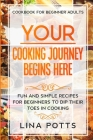 Cookbook For Beginners Adults: YOUR COOKING JOURNEY BEINGS HERE - Fun and Simple Recipes for Beginners To Dip Your Toes in Cooking! Cover Image
