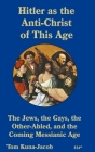Hitler As the Anti-Christ of This Age, the Jews, the Gays, the Other-Abled, the Coming Messianic-Age and the Last Day Cover Image