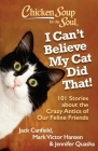 Chicken Soup for the Soul: I Can't Believe My Cat Did That!: 101 Stories about the Crazy Antics of Our Feline Friends Cover Image