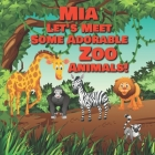 Mia Let's Meet Some Adorable Zoo Animals!: Personalized Baby Books with Your Child's Name in the Story - Zoo Animals Book for Toddlers - Children's Bo Cover Image