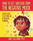 How To Get Unstuck From The Negative Muck: A Kid's Guide To Getting Rid Of Negative Thinking Cover Image