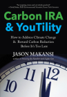 Carbon IRA & YouTility: How to Address Climate Change & Reward Carbon Reduction Before It's Too Late Cover Image
