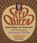 Seed Queen: The Story of Crop Art and the Amazing Lillian Colton Cover Image
