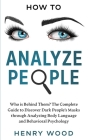 How To Analyze People: Who is Behind Them? The Complete Guide to Discover Dark People's Masks through Analyzing Body Language and Behavioral Cover Image
