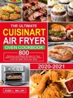 The Ultimate Cuisinart Air Fryer Oven Cookbook: 800 Delicious and Simple Recipes for Your Multi-Functional Cuisinart Air Fryer Oven to Air fry, Bake, Cover Image