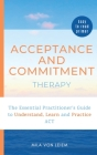 Acceptance and Commitment Therapy: The Essential Practitioner's Guide to Understand, Learn and Practice ACT Cover Image