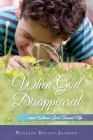 When God Disappeared: ...and Where God Turned Up Cover Image