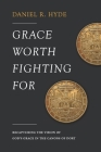Grace Worth Fighting For: Recapturing the Vision of God's Grace in the Canons of Dort Cover Image