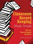 Classroom Record Keeping Made Simple: Tips for Time-Strapped Teachers Cover Image
