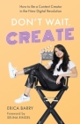 Don't Wait, Create: How to Be a Content Creator in the New Digital Revolution Cover Image