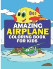 Airplane Coloring Book: An Amazing Coloring Book For Kids Ages 4-8 Who Loves Airplanes - 30 Unique And Cute Airplane Designs Fun For Coloring. Cover Image