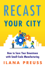 Recast Your City: How to Save Your Downtown with Small-Scale Manufacturing Cover Image