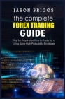The Complete Forex Trading Guide: Step by Step instructions to Trade for a Living Using High Probability Strategies Cover Image