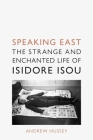 Speaking East: The Strange and Enchanted Life of Isidore Isou Cover Image