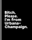 Bitch, Please. I'm From Urbana-Champaign.: A Vulgar Adult Composition Book for a Native Urbana-Champaign, IL Resident Cover Image