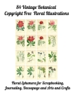 84 Vintage Botanical Copyright Free Floral Illustrations: Floral Ephemera for Scrapbooking, Journaling, Decoupage or Arts and Crafts Cover Image