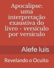 Apocalipse: uma interpretação exaustiva: Versículo por Versículo - Revelando o Oculto Cover Image