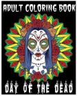 Adult Coloring Book Day Of The Dead: An Anti-Stress Coloring Book +100 Pages (Skull Designs, Beautiful Flowers, Mandalas and Animals) Cover Image