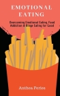Emotional Eating: Overcoming Emotional Eating, Food Addiction and Binge Eating for Good Cover Image