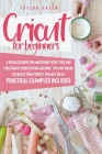 Cricut for Beginners: A detailed guide for mastering every tool and function of your cutting machine. Tips and tricks to create your perfect Cover Image