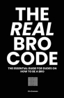 The Real Bro Code: The essential guide for dudes on how to be a bro Cover Image