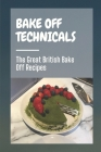 Bake Off Technicals: The Great British Bake Off Recipes: Guide To Learn Technical Baking Skills Cover Image