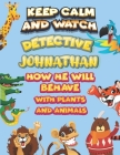 keep calm and watch detective Johnathan how he will behave with plant and animals: A Gorgeous Coloring and Guessing Game Book for Johnathan /gift for Cover Image