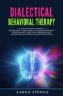 Dialectical Behavioral Therapy: The Final Guide to take Control of Borderline Personality Disorders, Anxiety, Addictions; Learn Mindfulness, Interpers Cover Image