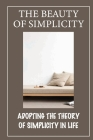 The Beauty Of Simplicity: Adopting The Theory Of Simplicity In Life: Simplicity In Life Increases Happiness Cover Image