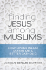 Finding Jesus Among Muslims: How Loving Islam Makes Me a Better Catholic Cover Image