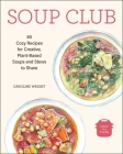 Soup Club: 80 Cozy Recipes for Creative Plant-Based Soups and Stews to Share Cover Image
