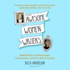 The Book of Awesome Women Writers Lib/E: Medieval Mystics, Pioneering Poets, Fierce Feminists, and First Ladies of Literature Cover Image