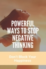 Powerful Ways To Stop Negative Thinking: Don't Block Your Happiness: Why Negative Thoughts Come In Mind Cover Image