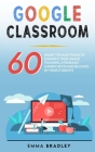 Google Classroom: 60 Smart Tips and Tricks To Enhance Your Online Teaching, Introduce Gamification and Be Loved By Your Students Cover Image