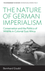 The Nature of German Imperialism: Conservation and the Politics of Wildlife in Colonial East Africa (Environment in History: International Perspectives #9) Cover Image