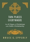Thin Places Everywhere: The 12 Days of Christmas with Celtic Christianity Cover Image