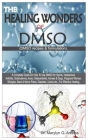 THE HEALING WONDERS OF DMSO. (DMSO Recipes & Formulation): A Complete Guide on How To Use DMSO for Sports, Headaches, Arthritis, Scleroderma, Acne, Os Cover Image