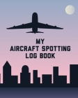 My Aircraft Spotting Log Book: Plane Spotter Enthusiasts - Flight Path - Airports - Pilots - Flight Attendants Cover Image