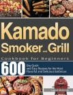 Kamado Smoker and Grill Cookbook for Beginners: 600-Day Quick and Easy Recipes for the Most Flavorful and Delicious Barbecue Cover Image