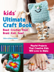 Kids' Ultimate Craft Book: Bead, Crochet, Knot, Braid, Knit, Sew! - Playful Projects That Creative Kids Will Love to Make Cover Image