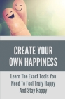 Create Your Own Happiness: Learn The Exact Tools You Need To Feel Truly Happy And Stay Happy: Tips To Stay Happy And Positive Life Cover Image