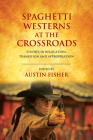 Spaghetti Westerns at the Crossroads: Studies in Relocation, Transition and Appropriation Cover Image