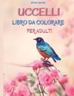 Uccelli Libro Da Colorare Per Adulti: Incredibile libro da colorare per adulti Pagine da colorare di uccelli per rilassarsi e meditare 50 bellissimi d Cover Image