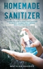 Homemade Hand Sanitizer: A Complete Guide to Make Hand Sanitizer to Protect Yourself from Viruses, Infections and Germs Cover Image