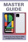 Master Guide: Setting Up Your Phone With Google Pixel 4/Pixel 4X: Google Pixel Xl 4 128Gb Cover Image