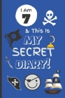 I Am 7 & This Is My Secret Diary: Notebook For Boy Aged 7 - Keep Out Diary - Pirate Activity Journal. Cover Image